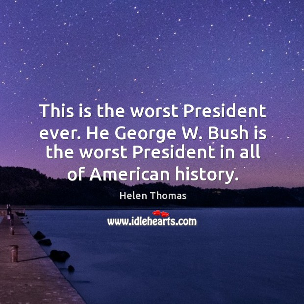 This is the worst president ever. He george w. Bush is the worst president in all of american history. Helen Thomas Picture Quote