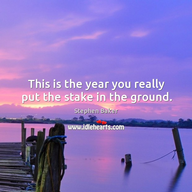 This is the year you really put the stake in the ground. Image