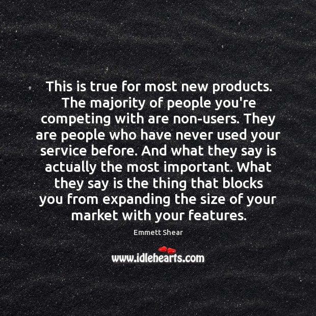 This is true for most new products. The majority of people you're Emmett Shear Picture Quote