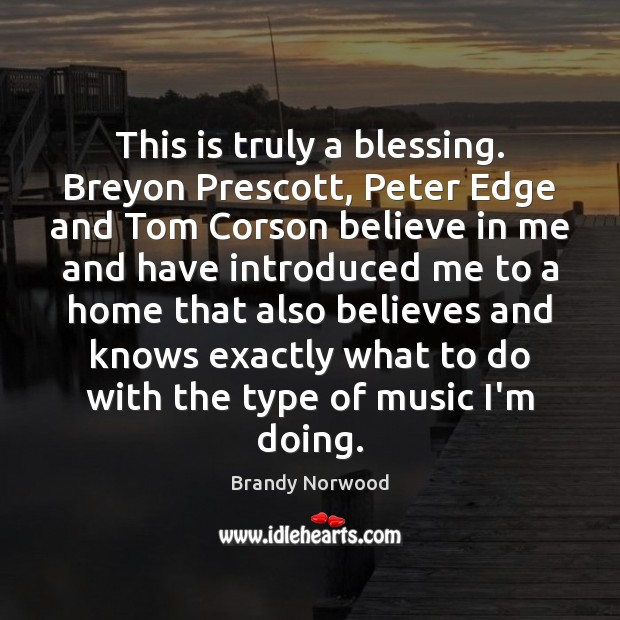 This is truly a blessing. Breyon Prescott, Peter Edge and Tom Corson Brandy Norwood Picture Quote