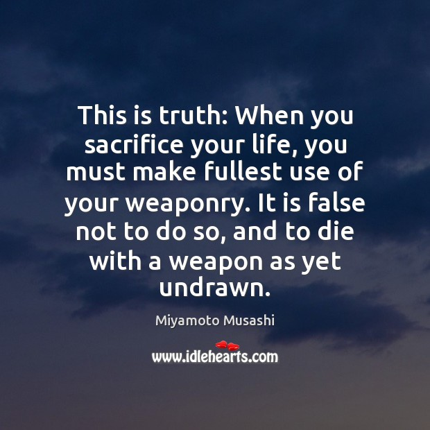 This is truth: When you sacrifice your life, you must make fullest Miyamoto Musashi Picture Quote