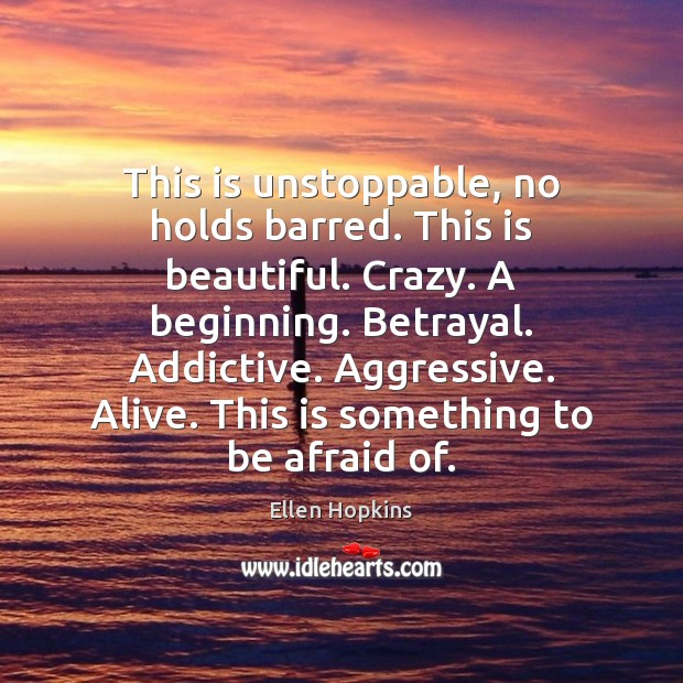 This is unstoppable, no holds barred. This is beautiful. Crazy. A beginning. Ellen Hopkins Picture Quote