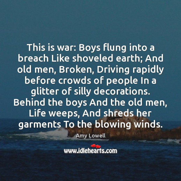 This is war: Boys flung into a breach Like shoveled earth; And Image
