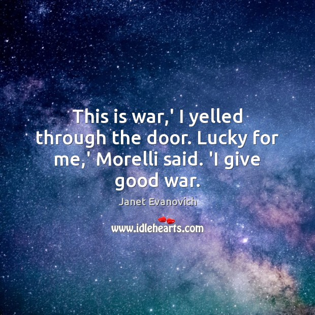 Janet Evanovich Picture Quote image saying: This is war,' I yelled through the door. Lucky for me,' Morelli said. 'I give good war.