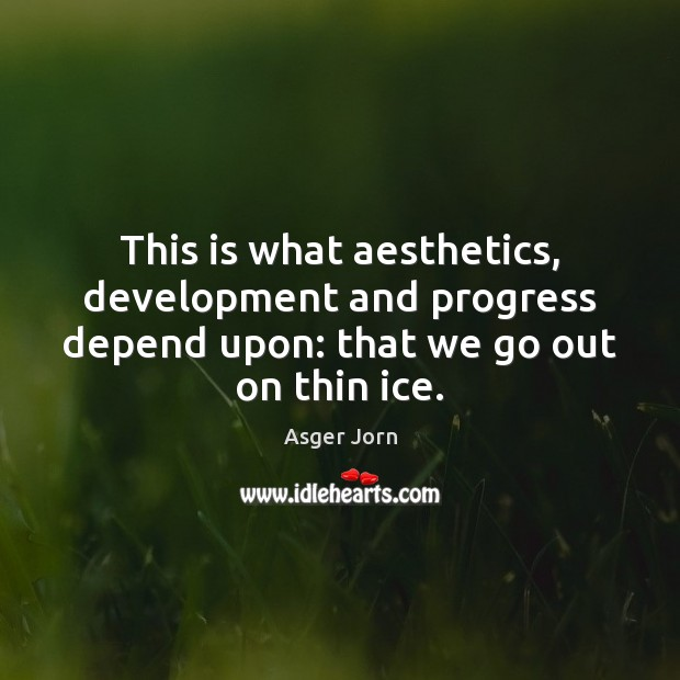 This is what aesthetics, development and progress depend upon: that we go out on thin ice. Image