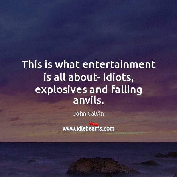 This is what entertainment is all about- idiots, explosives and falling anvils. John Calvin Picture Quote