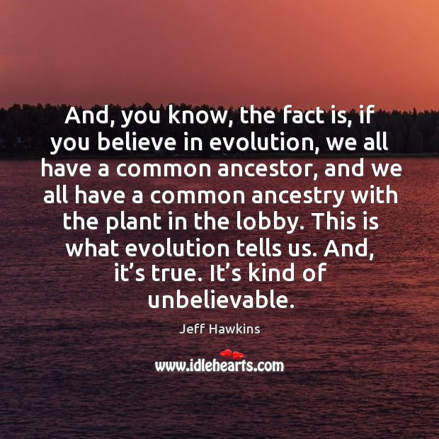 This is what evolution tells us. And, it's true. It's kind of unbelievable. Image