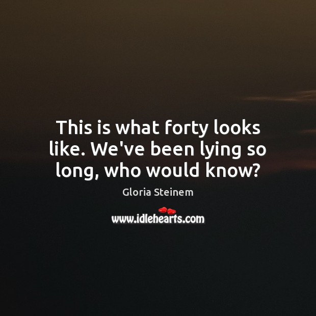 This is what forty looks like. We've been lying so long, who would know? Gloria Steinem Picture Quote