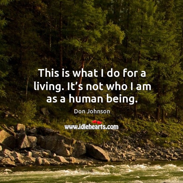 This is what I do for a living. It's not who I am as a human being. Don Johnson Picture Quote