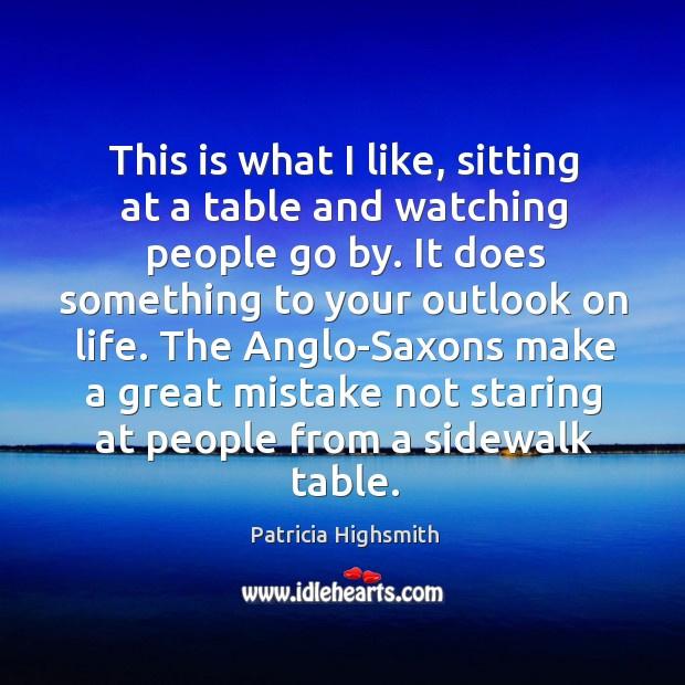 This is what I like, sitting at a table and watching people Patricia Highsmith Picture Quote