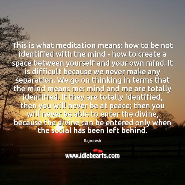 This is what meditation means: how to be not identified with the Image