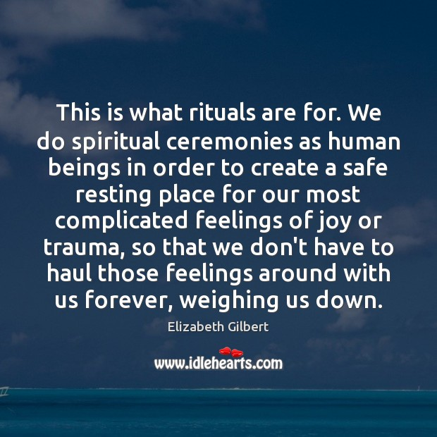 Image, This is what rituals are for. We do spiritual ceremonies as human