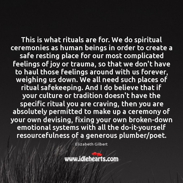 This is what rituals are for. We do spiritual ceremonies as human Elizabeth Gilbert Picture Quote