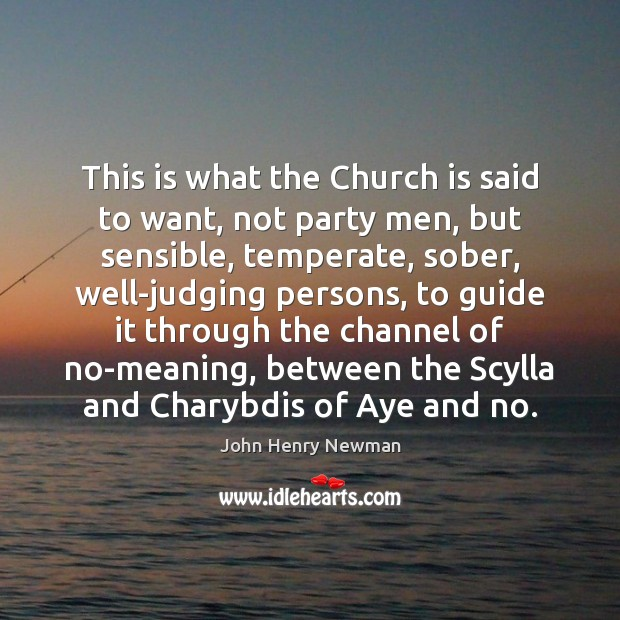 This is what the Church is said to want, not party men, John Henry Newman Picture Quote