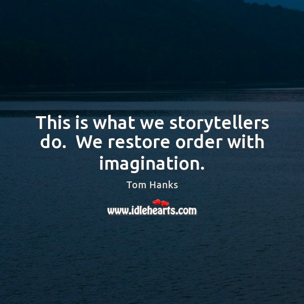This is what we storytellers do.  We restore order with imagination. Image