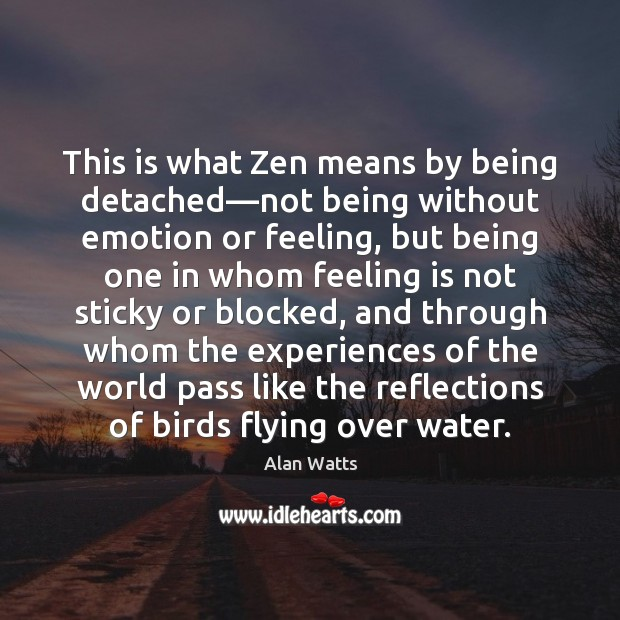 This is what Zen means by being detached—not being without emotion Alan Watts Picture Quote