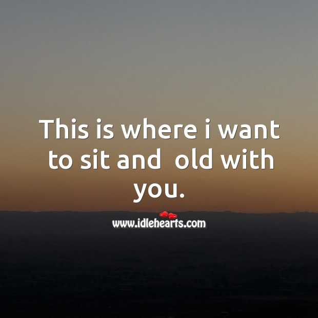 This is where I want to sit and  old with you. Image