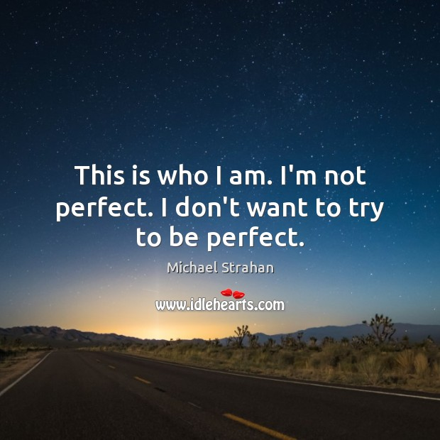 This is who I am. I'm not perfect. I don't want to try to be perfect. Michael Strahan Picture Quote