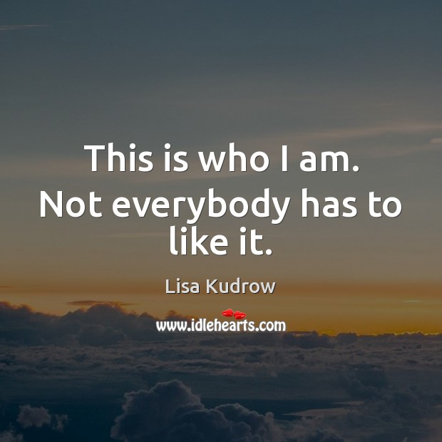 This is who I am. Not everybody has to like it. Lisa Kudrow Picture Quote