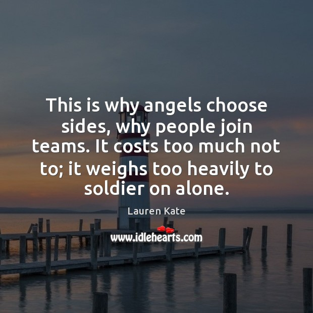 This is why angels choose sides, why people join teams. It costs Image