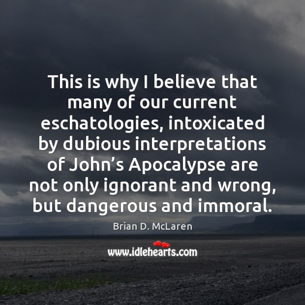 This is why I believe that many of our current eschatologies, intoxicated Brian D. McLaren Picture Quote