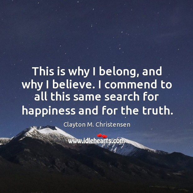 Image, This is why I belong, and why I believe. I commend to all this same search for happiness and for the truth.