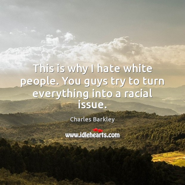 This is why I hate white people. You guys try to turn everything into a racial issue. Charles Barkley Picture Quote