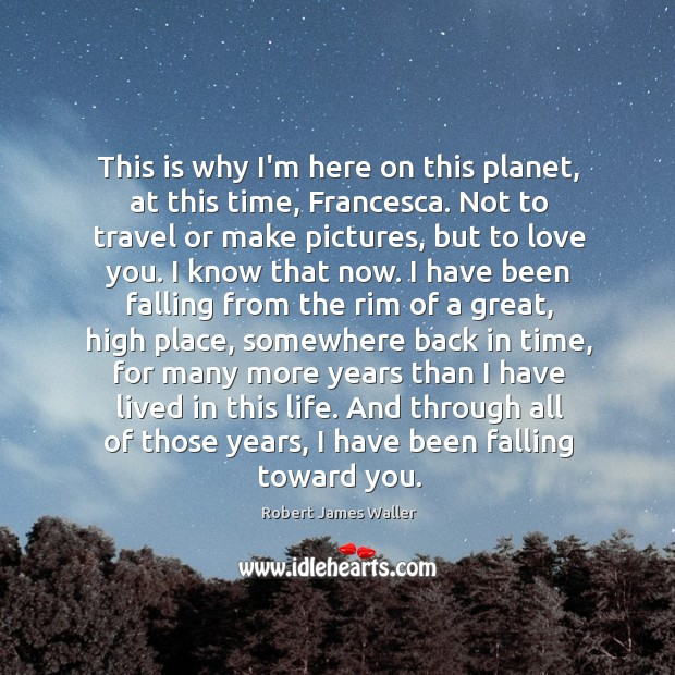 This is why I'm here on this planet, at this time, Francesca. Robert James Waller Picture Quote