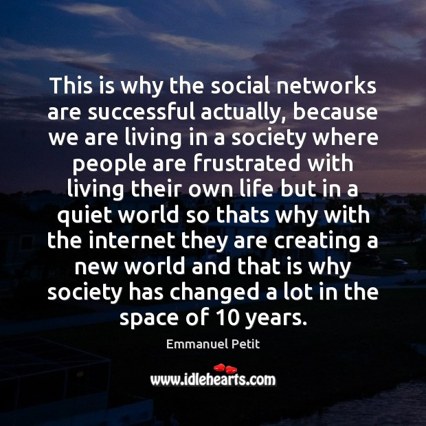 This is why the social networks are successful actually, because we are Image
