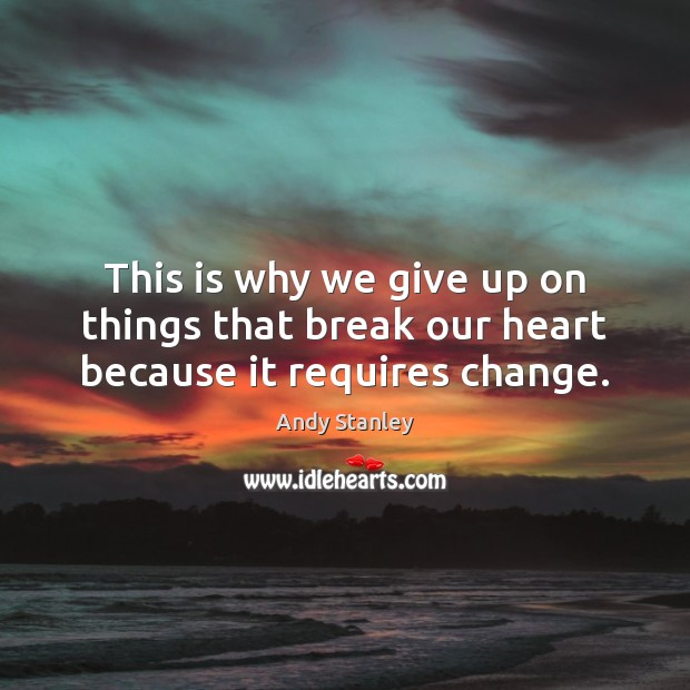 This is why we give up on things that break our heart because it requires change. Image