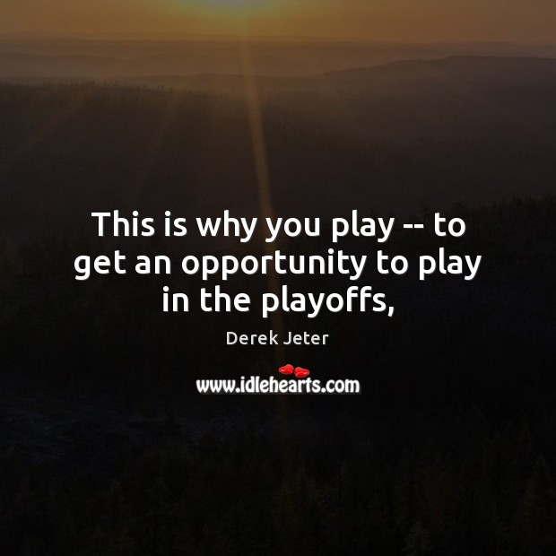 This is why you play — to get an opportunity to play in the playoffs, Derek Jeter Picture Quote