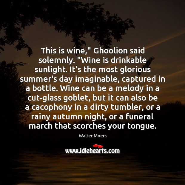 """Image, This is wine,"""" Ghoolion said solemnly. """"Wine is drinkable sunlight. It's the"""