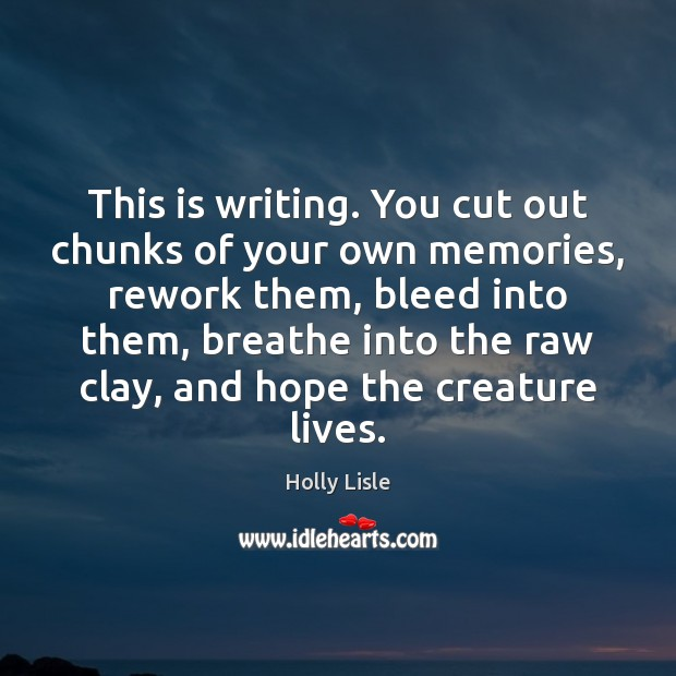 This is writing. You cut out chunks of your own memories, rework Image