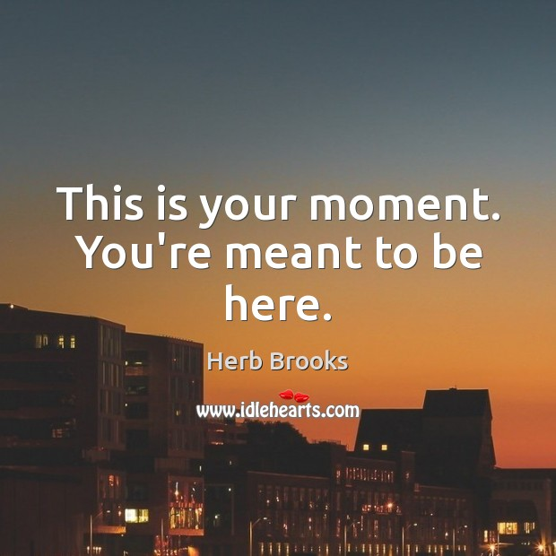 This is your moment. You're meant to be here. Image