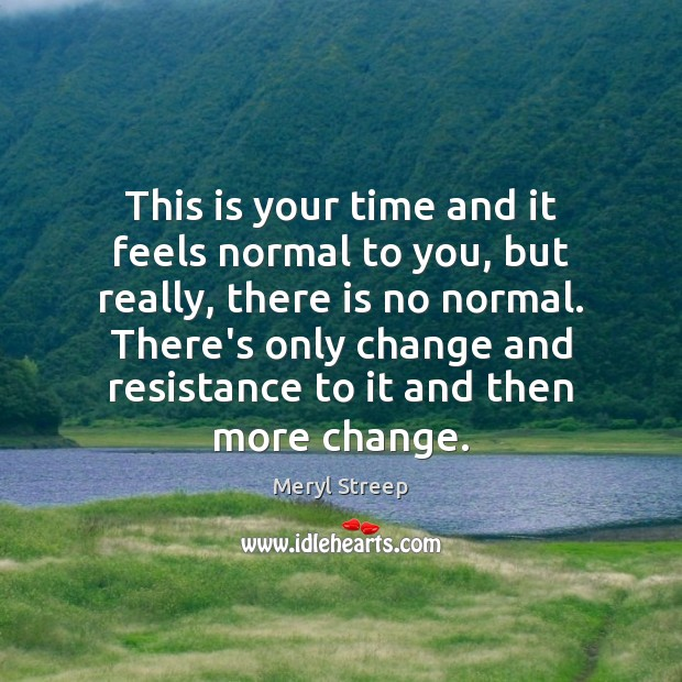This is your time and it feels normal to you, but really, Image