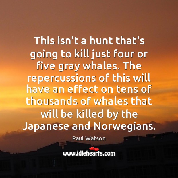 This isn't a hunt that's going to kill just four or five Paul Watson Picture Quote