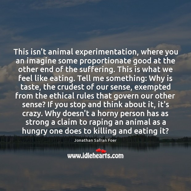 Image, This isn't animal experimentation, where you an imagine some proportionate good at