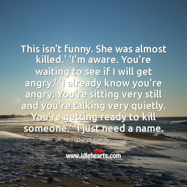 This isn't funny. She was almost killed.' 'I'm aware. You're waiting Image