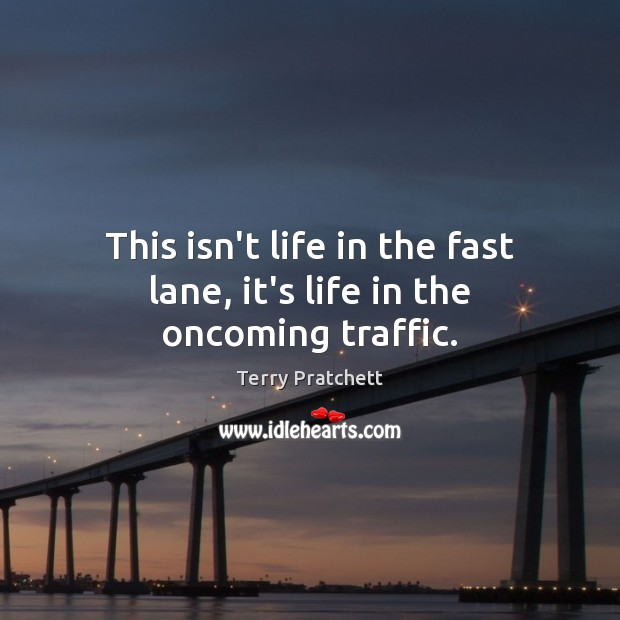This isn't life in the fast lane, it's life in the oncoming traffic. Terry Pratchett Picture Quote