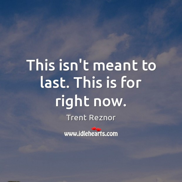 This isn't meant to last. This is for right now. Image