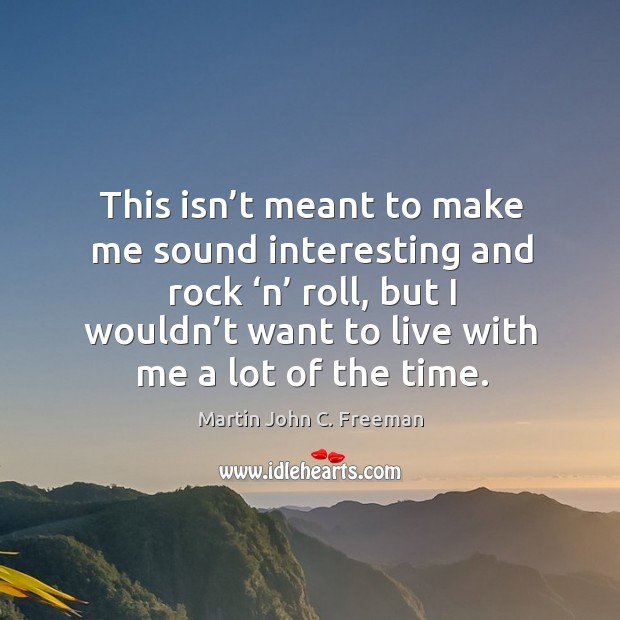 This isn't meant to make me sound interesting and rock 'n' roll, but I wouldn't want to live with me a lot of the time. Image