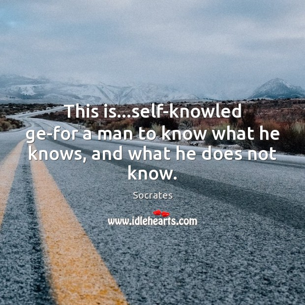 Image, This is…self-knowled ge-for a man to know what he knows, and what he does not know.
