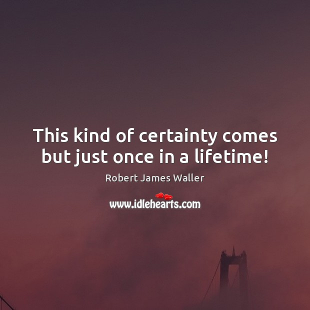 This kind of certainty comes but just once in a lifetime! Robert James Waller Picture Quote