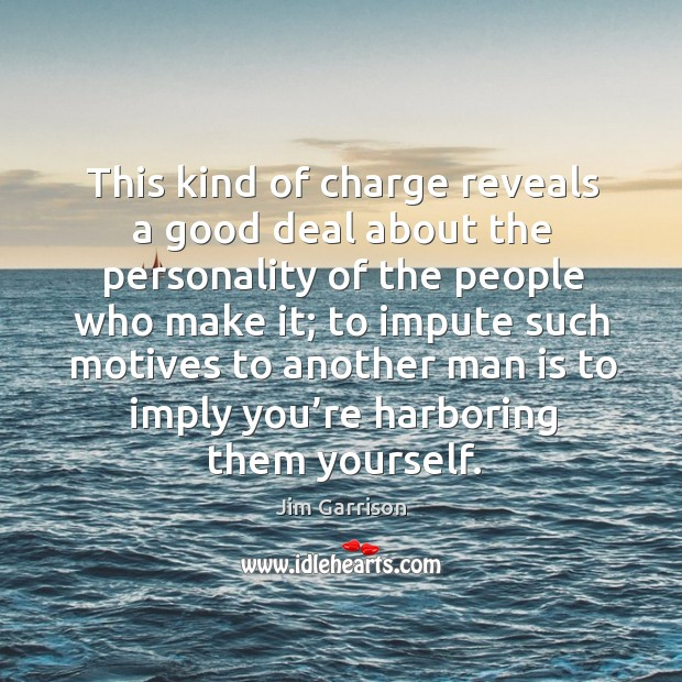 This kind of charge reveals a good deal about the personality of the people who make it Jim Garrison Picture Quote
