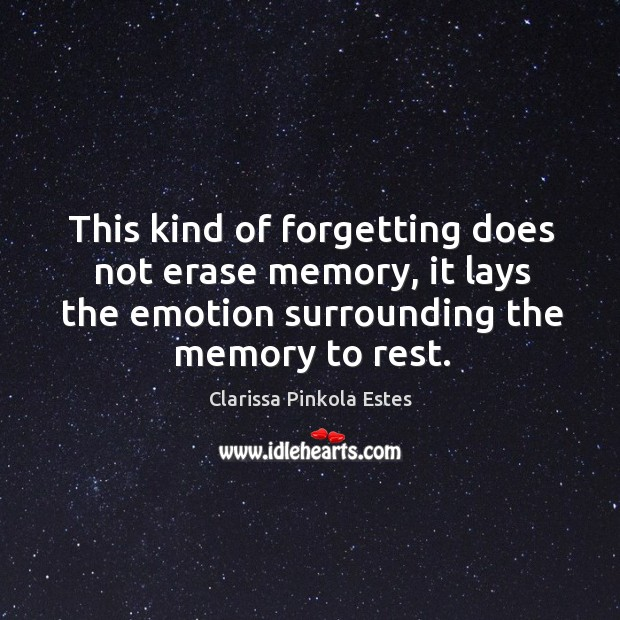 This kind of forgetting does not erase memory, it lays the emotion surrounding the memory to rest. Image