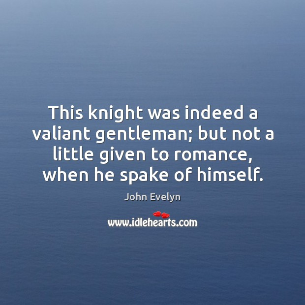 This knight was indeed a valiant gentleman; but not a little given John Evelyn Picture Quote