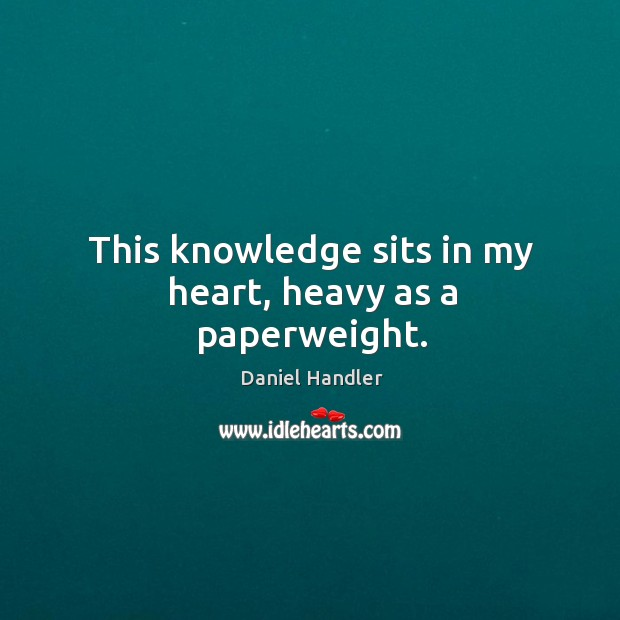 This knowledge sits in my heart, heavy as a paperweight. Image