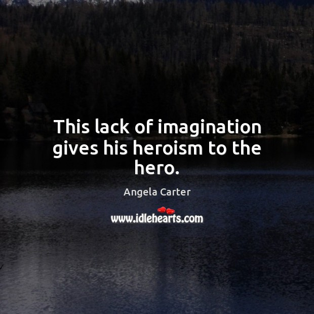 Image, This lack of imagination gives his heroism to the hero.