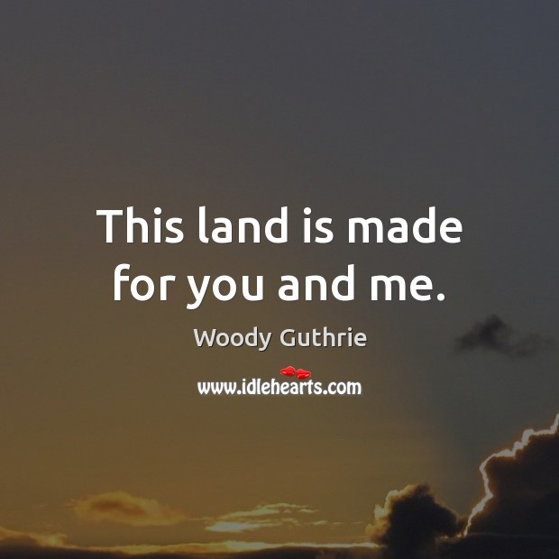 This land is made for you and me. Woody Guthrie Picture Quote