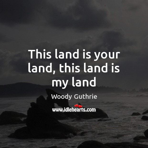 This land is your land, this land is my land Woody Guthrie Picture Quote